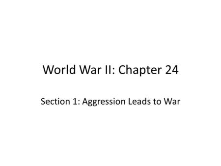 World War II: Chapter 24 Section 1: Aggression Leads to War.