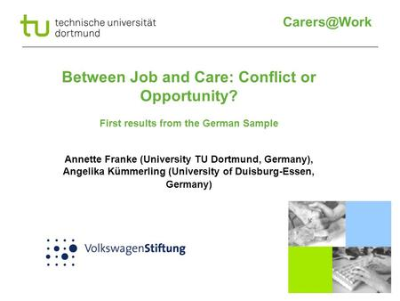 Between Job and Care: Conflict or Opportunity? First results from the German Sample Annette Franke (University TU Dortmund, Germany), Angelika.