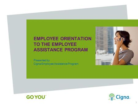 Use and distribution limited solely to authorized personnel. © 2013 Cigna Some content provided under license. 1 EMPLOYEE ORIENTATION TO THE EMPLOYEE ASSISTANCE.