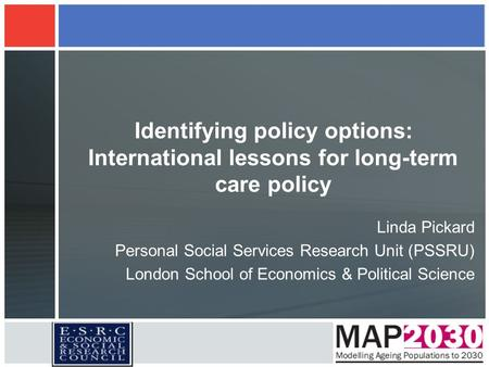 Identifying policy options: International lessons for long-term care policy Linda Pickard Personal Social Services Research Unit (PSSRU) London School.