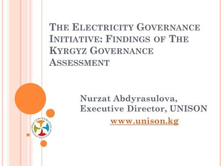 T HE E LECTRICITY G OVERNANCE I NITIATIVE : F INDINGS OF T HE K YRGYZ G OVERNANCE A SSESSMENT Nurzat Abdyrasulova, Executive Director, UNISON www.unison.kg.