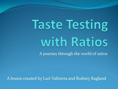 A journey through the world of ratios A lesson created by Lari Valtierra and Rodney Ragland.