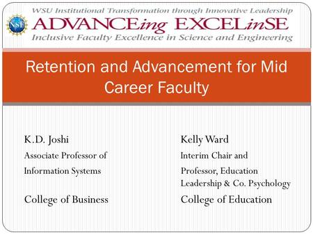 Retention and Advancement for Mid Career Faculty K.D. JoshiKelly Ward Associate Professor of Interim Chair and Information Systems Professor, Education.