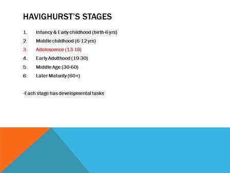 HAVIGHURST'S STAGES 1.Infancy & Early childhood (birth-6 yrs) 2.Middle childhood (6-12 yrs) 3.Adolescence (13-18) 4.Early Adulthood (19-30) 5.Middle Age.
