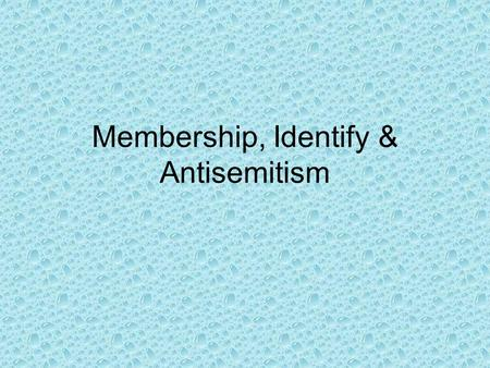 Membership, Identify & Antisemitism. WHO ARE YOU? YOUR NAME CHARACTERISTIC.