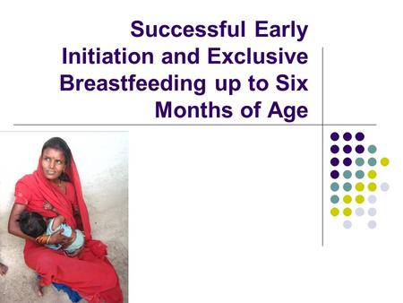 Successful Early Initiation and Exclusive Breastfeeding up to Six Months of Age.
