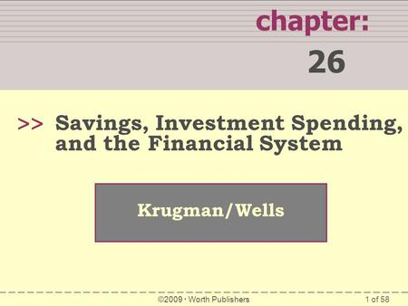 1 of 58 chapter: 26 >> Krugman/Wells ©2009  Worth Publishers Savings, Investment Spending, and the Financial System.