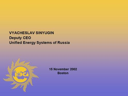 VYACHESLAV SINYUGIN Deputy CEO Unified Energy Systems of Russia 15 November 2002 Boston.