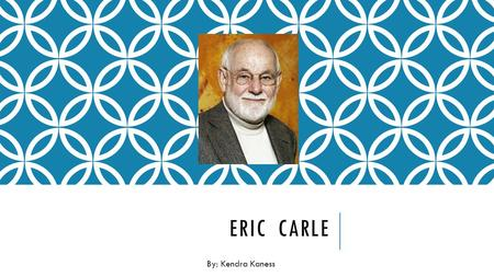 ERIC CARLE By: Kendra Kaness. CARLE'S LIFE Carle was born in Syracuse, New York in 1929. Then he moved with his parents at the age of 6 to Germany where.