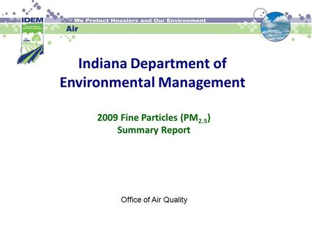 Indiana Department of Environmental Management 2009 Fine Particles (PM 2.5 ) Summary Report Office of Air Quality.