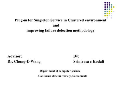 Plug-in for Singleton Service in Clustered environment and improving failure detection methodology Advisor:By: Dr. Chung-E-WangSrinivasa c Kodali Department.
