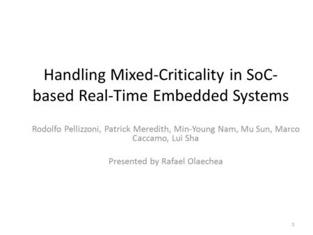 Handling Mixed-Criticality in SoC- based Real-Time Embedded Systems Rodolfo Pellizzoni, Patrick Meredith, Min-Young Nam, Mu Sun, Marco Caccamo, Lui Sha.
