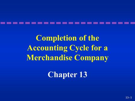 13- 1 Completion of the Accounting Cycle for a Merchandise Company Chapter 13.