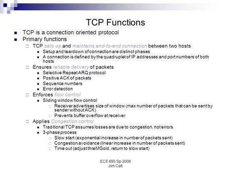 ECE 695 Sp 2006 Jim Catt TCP Functions TCP is a connection oriented protocol Primary functions  TCP sets up and maintains end-to-end connection between.