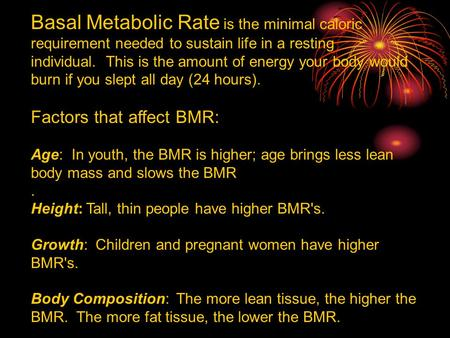 Basal Metabolic Rate is the minimal caloric requirement needed to sustain life in a resting individual. This is the amount of energy your body would burn.