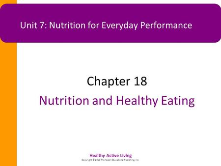 Healthy Active Living Copyright © 2010 Thompson Educational Publishing, Inc. Unit 7: Nutrition for Everyday Performance Chapter 18 Nutrition and Healthy.