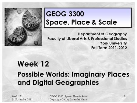 Week 12 24 November 2011 GEOG 3300 | Space, Place & Scale Copyright © Amy Lavender Harris 1 GEOG 3300 Space, Place & Scale Week 12 Possible Worlds: Imaginary.
