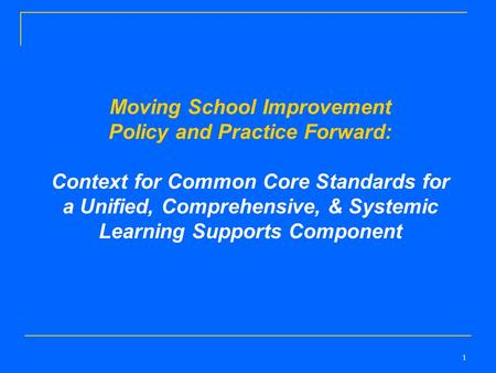 1 Moving School Improvement Policy and Practice Forward: Context for Common Core Standards for a Unified, Comprehensive, & Systemic Learning Supports Component.