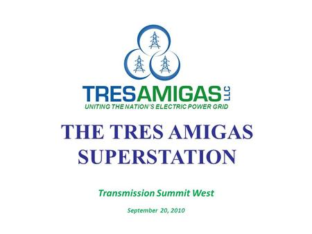 THE TRES AMIGAS SUPERSTATION Transmission Summit West September 20, 2010 UNITING THE NATION'S ELECTRIC POWER GRID.