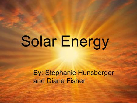 Solar Energy By: Stephanie Hunsberger and Diane Fisher.