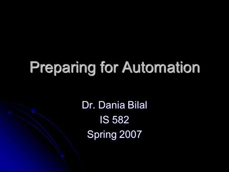 Preparing for Automation Dr. Dania Bilal IS 582 Spring 2007.