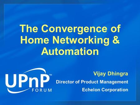 The Convergence of Home Networking & Automation Vijay Dhingra Director of Product Management Echelon Corporation.
