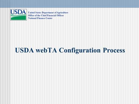 USDA webTA Configuration Process United States Department of Agriculture Office of the Chief Financial Officer National Finance Center.