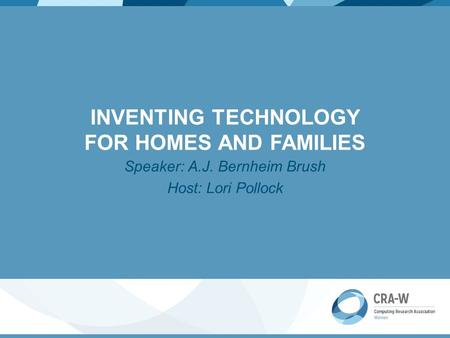 INVENTING TECHNOLOGY FOR HOMES AND FAMILIES Speaker: A.J. Bernheim Brush Host: Lori Pollock.