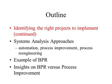 Outline Identifying the right projects to implement (continued) Systems Analysis Approaches –automation, process improvement, process reengineering Example.