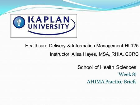 School of Health Sciences Week 8! AHIMA Practice Briefs Healthcare Delivery & Information Management HI 125 Instructor: Alisa Hayes, MSA, RHIA, CCRC.