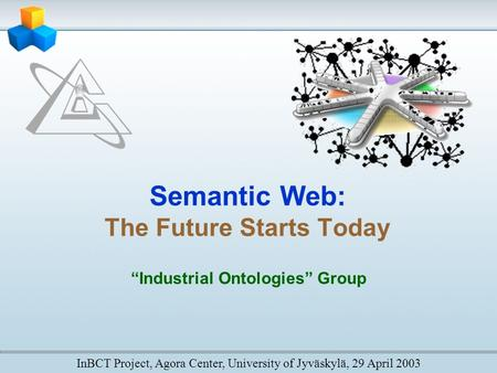 "Semantic Web: The Future Starts Today ""Industrial Ontologies"" Group InBCT Project, Agora Center, University of Jyväskylä, 29 April 2003."