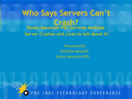 Who Says Servers Can't Crash? Rocky Mountain PBS Survives Multiple Server Crashes and Lives to tell about it! Presented By Michelle Nesmith Rocky Mountain.