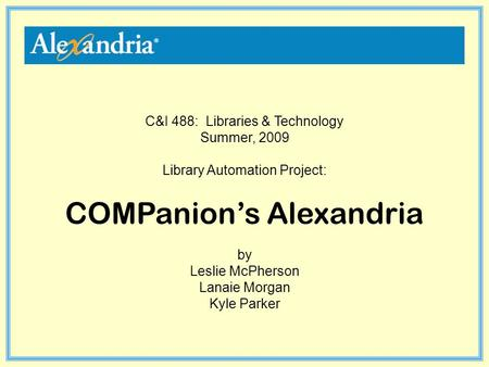 C&I 488: Libraries & Technology Summer, 2009 Library Automation Project: COMPanion's Alexandria by Leslie McPherson Lanaie Morgan Kyle Parker.