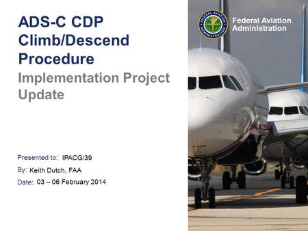 Presented to: By: Date: Federal Aviation Administration ADS-C CDP Climb/Descend Procedure Implementation Project Update IPACG/39 Keith Dutch, FAA 03 –