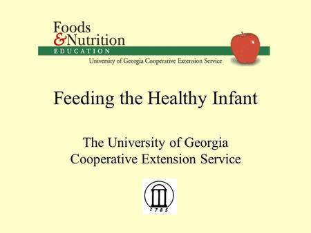 Feeding the Healthy Infant The University of Georgia Cooperative Extension Service.