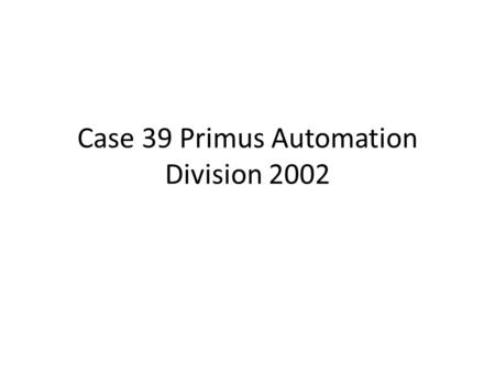 Case 39 Primus Automation Division 2002. In 2002, Tom Baumann, an analyst in the Marketing and Sales Group of the Factory Automation Division of Primus.