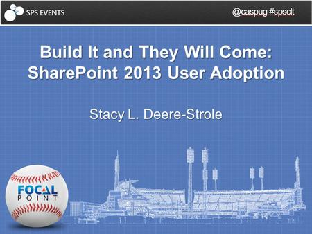 Build It and They Will Come: SharePoint 2013 User Adoption Stacy L. #spsclt.