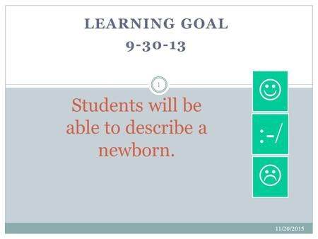 LEARNING GOAL 9-30-13 11/20/2015 1 Students will be able to describe a newborn.