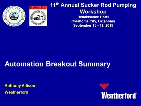 11 th Annual Sucker Rod Pumping Workshop Renaissance Hotel Oklahoma City, Oklahoma September 15 - 18, 2015 Automation Breakout Summary Anthony Allison.