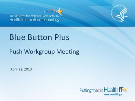 Blue Button Plus Push Workgroup Meeting April 22, 2013.