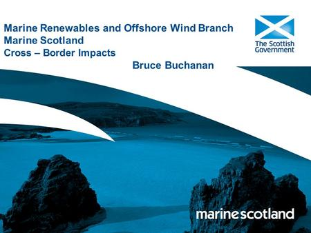 Marine Renewables and Offshore Wind Branch Marine Scotland Cross – Border Impacts Bruce Buchanan.