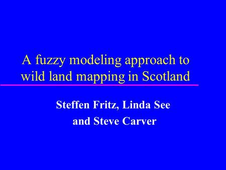 A fuzzy modeling approach to wild land mapping in Scotland Steffen Fritz, Linda See and Steve Carver.