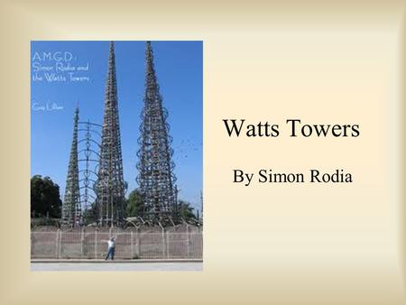 Watts Towers By Simon Rodia. Simon Rodia Born in 1879 in Naples, Italy. He moved to the United States as a young boy. His heroes as a young boy were Galileo,