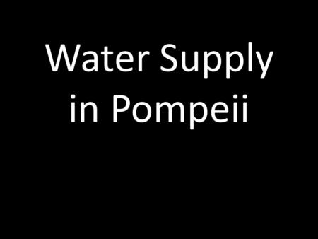 Water Supply in Pompeii. Originally, Pompeii received its water supply from the River Sarno and from wells, but an aqueduct was built in the reign of.