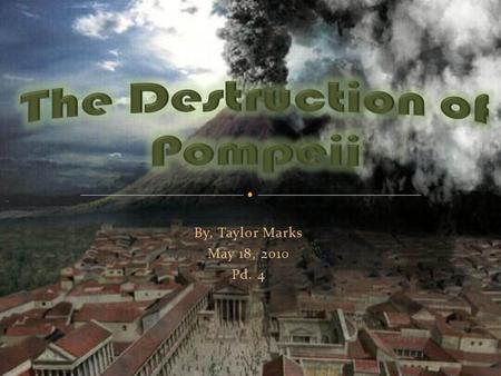 By, Taylor Marks May 18, 2010 Pd. 4. On August 24, 79 A.D, Mount Vesuvius erupted sending tons of molten ash, pumice, and sulfuric acid miles into the.
