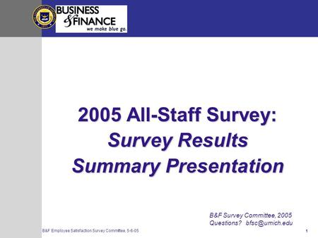 1 B&F Employee Satisfaction Survey Committee, 5-6-05 2005 All-Staff Survey: Survey Results Summary Presentation B&F Survey Committee, 2005 Questions?