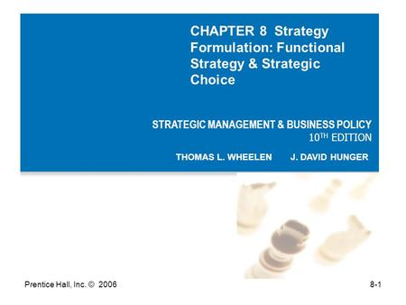 Prentice Hall, Inc. © 20068-1 STRATEGIC MANAGEMENT & BUSINESS POLICY 10 TH EDITION THOMAS L. WHEELEN J. DAVID HUNGER CHAPTER 8 Strategy Formulation: Functional.