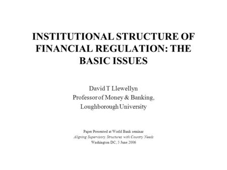 INSTITUTIONAL STRUCTURE OF FINANCIAL REGULATION: THE BASIC ISSUES David T Llewellyn Professor of Money & Banking, Loughborough University Paper Presented.