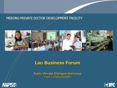 Lao Business Forum Public-Private Dialogue Workshop Paris, 1-2 February 2006 MEKONG PRIVATE SECTOR DEVELOPMENT FACILITY.