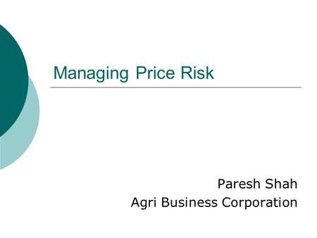 Managing Price Risk Paresh Shah Agri Business Corporation.